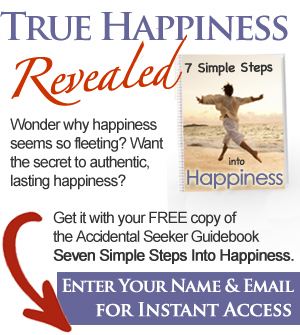 True Happiness Revealed - Wonder why happiness seems so fleeting? Want the secret to authentic, lasting happiness? Get it with your FREE copy of the Accidental Seeker Guidebook 'Seven Simple Steps Into Happiness.' Enter your name and email below for instant access.